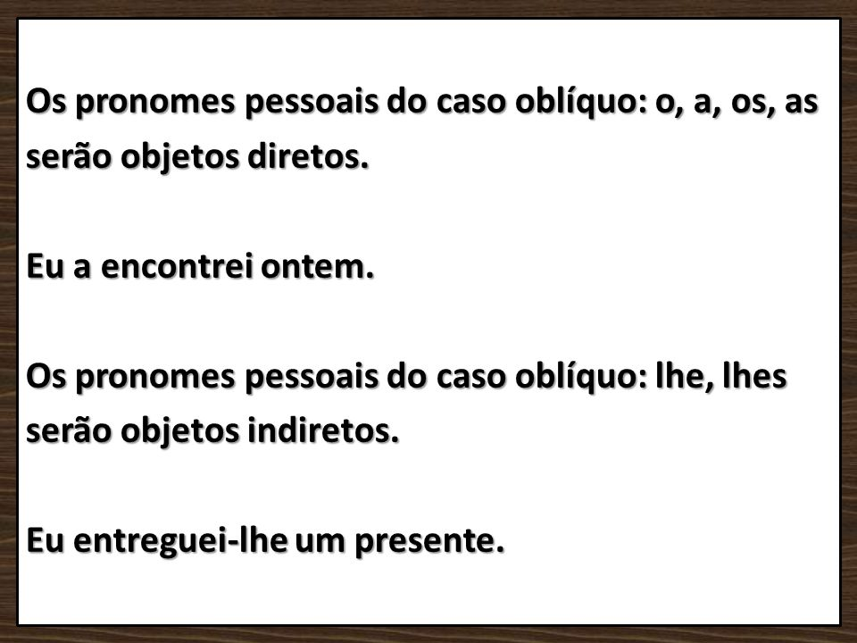 Os pronomes pessoais do caso oblíquo: o, a, os, as serão objetos diretos. Eu a encontrei ontem. Os pronomes pessoais do caso oblíquo: lhe, lhes serão