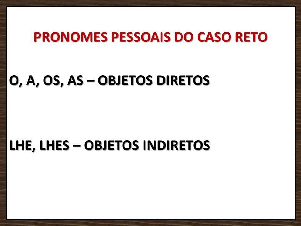 PRONOMES PESSOAIS DO CASO RETO O, A, OS, AS – OBJETOS DIRETOS LHE, LHES – OBJETOS INDIRETOS