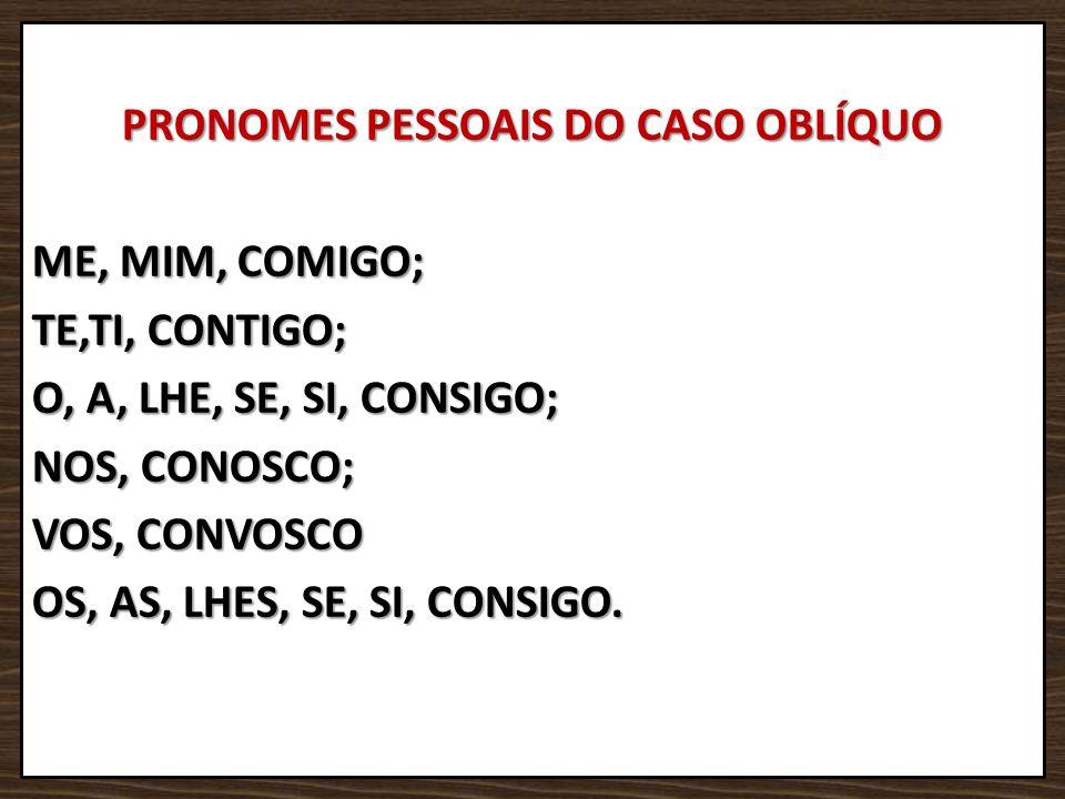 PRONOMES PESSOAIS DO CASO OBLÍQUO ME, MIM, COMIGO; TE,TI, CONTIGO; O, A, LHE, SE, SI, CONSIGO; NOS, CONOSCO; VOS, CONVOSCO OS, AS, LHES, SE, SI, CONSI