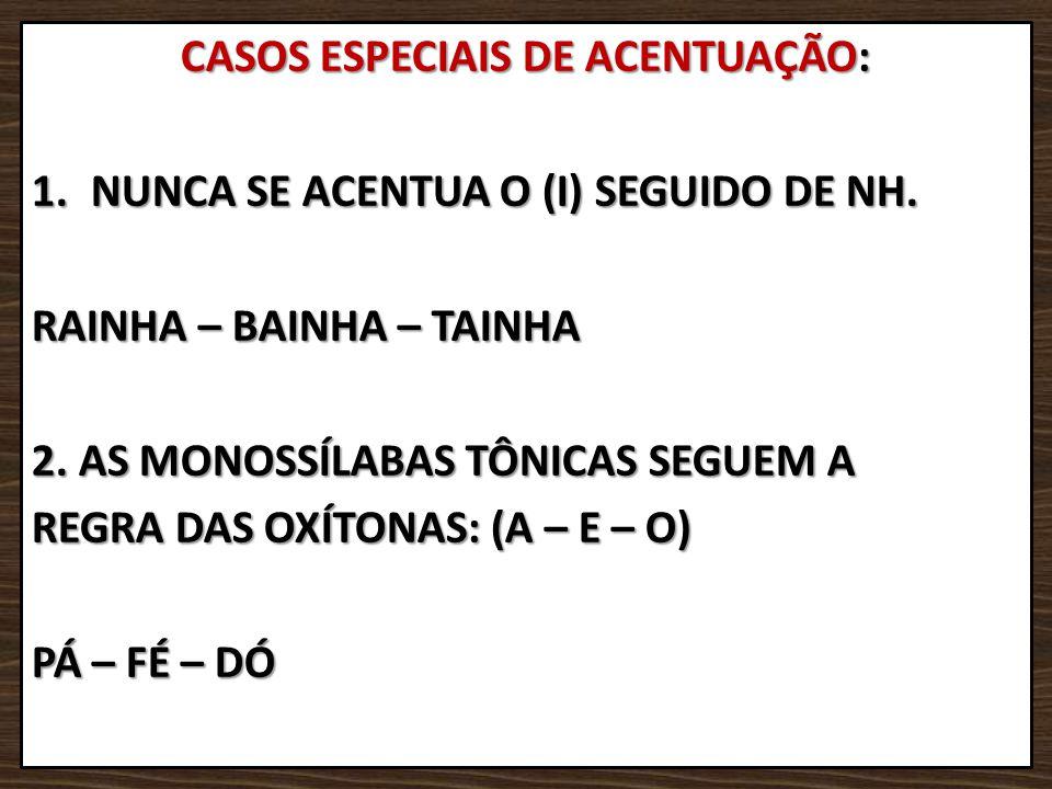 CASOS ESPECIAIS DE ACENTUAÇÃO: 1.NUNCA SE ACENTUA O (I) SEGUIDO DE NH. RAINHA – BAINHA – TAINHA 2. AS MONOSSÍLABAS TÔNICAS SEGUEM A REGRA DAS OXÍTONAS