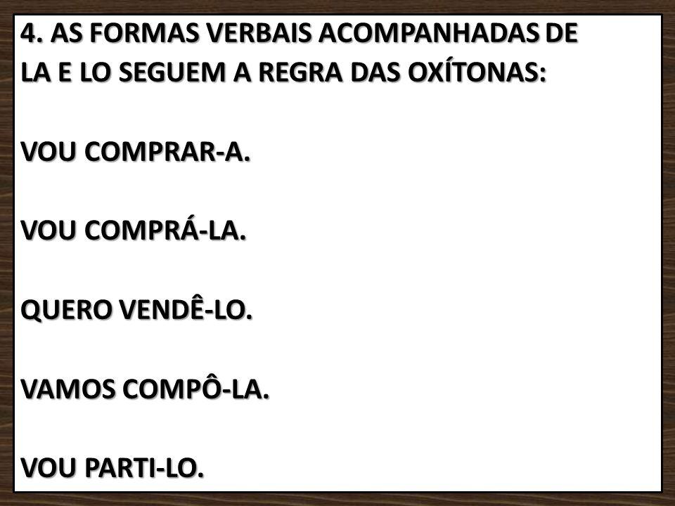 4. AS FORMAS VERBAIS ACOMPANHADAS DE LA E LO SEGUEM A REGRA DAS OXÍTONAS: VOU COMPRAR-A. VOU COMPRÁ-LA. QUERO VENDÊ-LO. VAMOS COMPÔ-LA. VOU PARTI-LO.