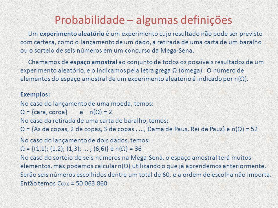 Probabilidade – algumas definições Um experimento aleatório é um experimento cujo resultado não pode ser previsto com certeza, como o lançamento de um dado, a retirada de uma carta de um baralho ou o sorteio de seis números em um concurso da Mega-Sena.