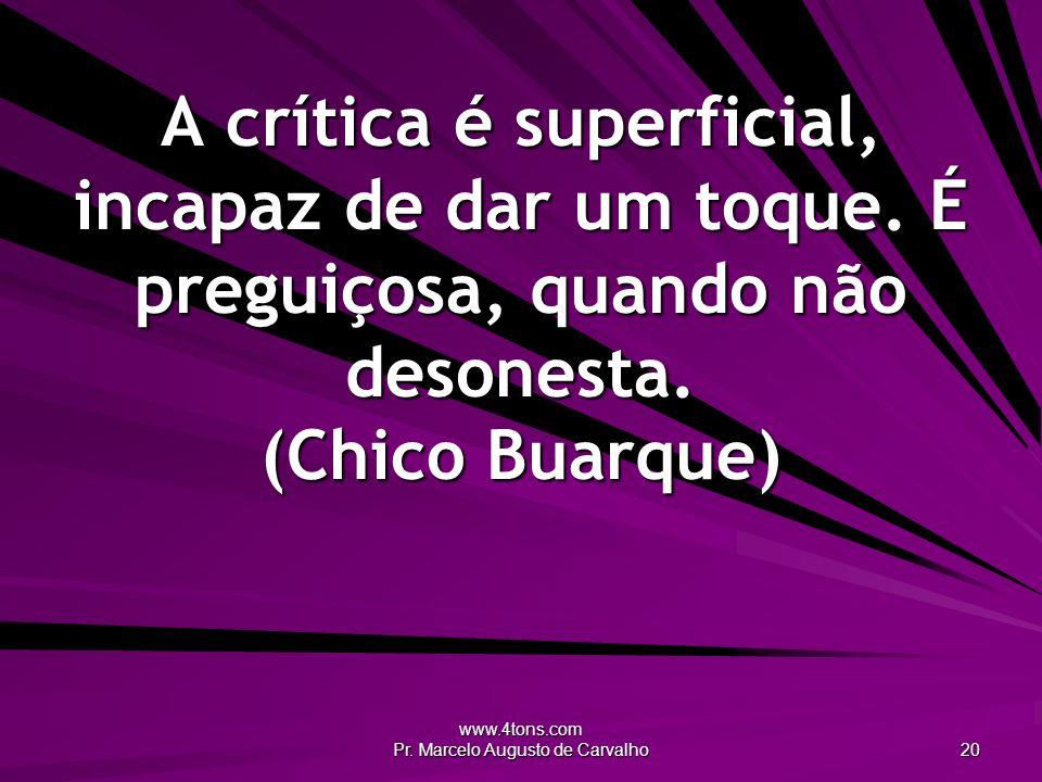 www.4tons.com Pr. Marcelo Augusto de Carvalho 20 A crítica é superficial, incapaz de dar um toque.