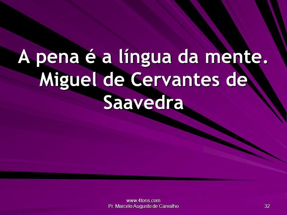 www.4tons.com Pr. Marcelo Augusto de Carvalho 32 A pena é a língua da mente.