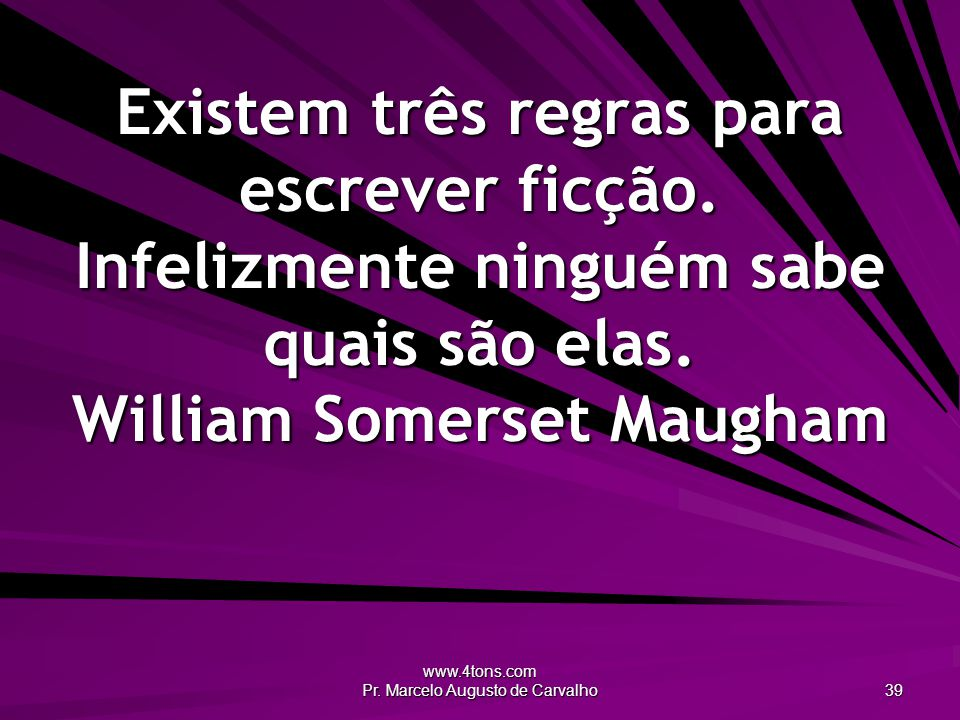 www.4tons.com Pr. Marcelo Augusto de Carvalho 39 Existem três regras para escrever ficção.