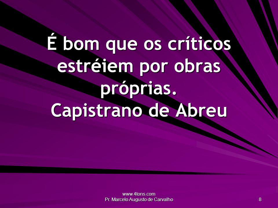 www.4tons.com Pr. Marcelo Augusto de Carvalho 8 É bom que os críticos estréiem por obras próprias.
