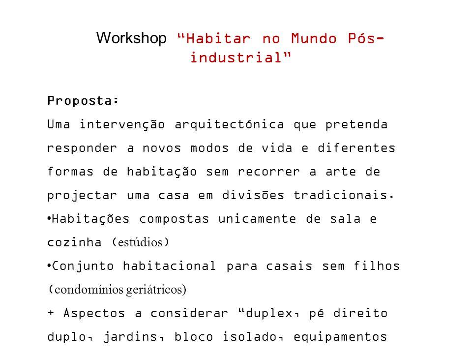 Workshop Habitar no Mundo Pós- industrial Proposta: Uma intervenção arquitectónica que pretenda responder a novos modos de vida e diferentes formas de habitação sem recorrer a arte de projectar uma casa em divisões tradicionais.