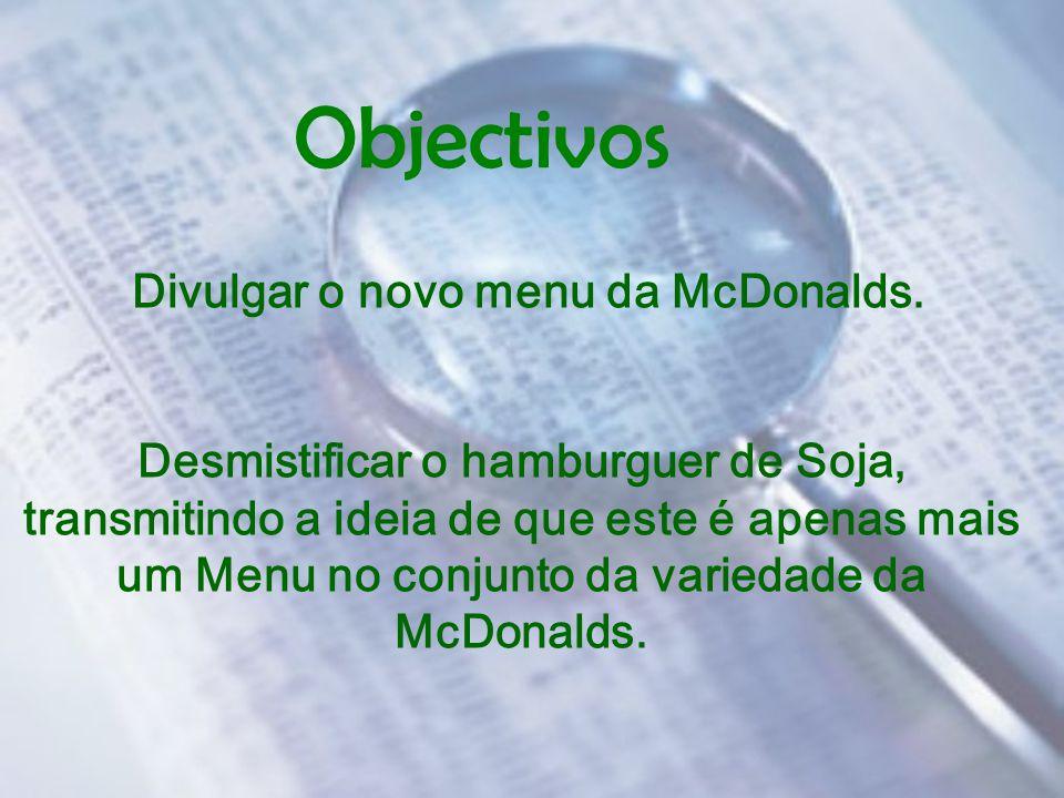 Objectivos Divulgar o novo menu da McDonalds. Desmistificar o hamburguer de Soja, transmitindo a ideia de que este é apenas mais um Menu no conjunto d