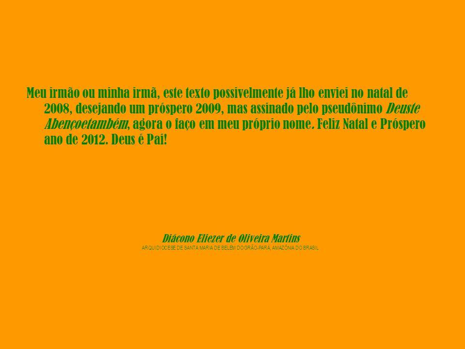 Diácono Eliezer de Oliveira Martins ARQUIDIOCESE DE SANTA MARIA DE BELÉM DO GRÃO-PARÁ, AMAZÔNIA DO BRASIL Meu irmão ou minha irmã, este texto possivelmente já lho enviei no natal de 2008, desejando um próspero 2009, mas assinado pelo pseudônimo Deuste Abençoetambém, agora o faço em meu próprio nome.