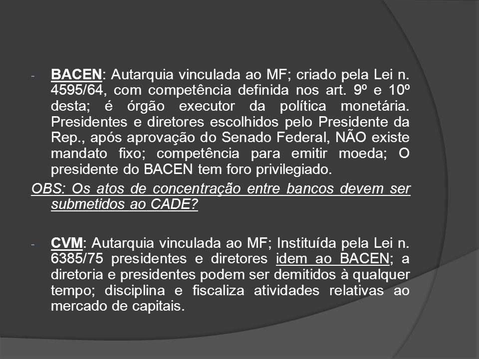 - BACEN: Autarquia vinculada ao MF; criado pela Lei n. 4595/64, com competência definida nos art. 9º e 10º desta; é órgão executor da política monetár