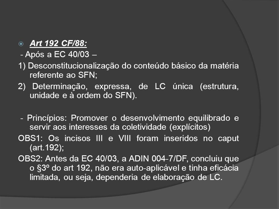  Art 192 CF/88: - Após a EC 40/03 – 1) Desconstitucionalização do conteúdo básico da matéria referente ao SFN; 2) Determinação, expressa, de LC única