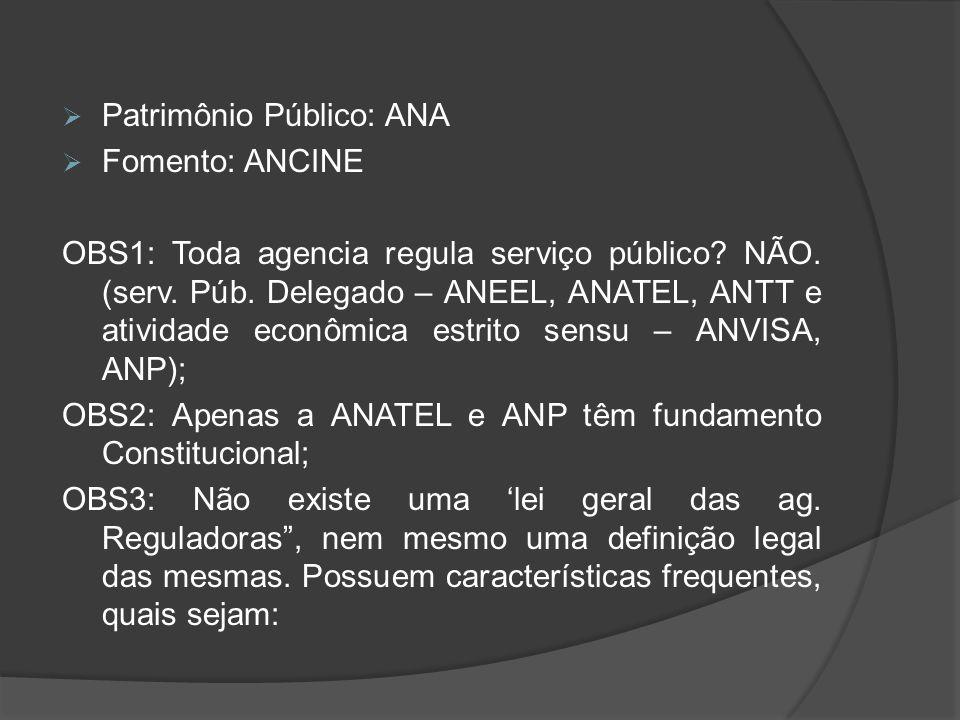  Patrimônio Público: ANA  Fomento: ANCINE OBS1: Toda agencia regula serviço público? NÃO. (serv. Púb. Delegado – ANEEL, ANATEL, ANTT e atividade eco