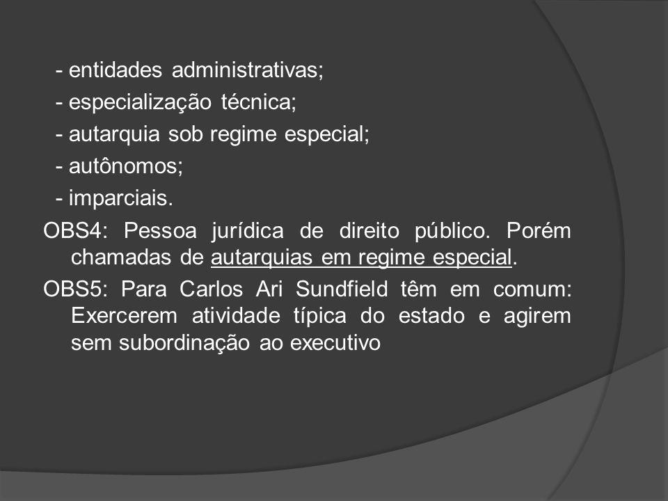 - entidades administrativas; - especialização técnica; - autarquia sob regime especial; - autônomos; - imparciais. OBS4: Pessoa jurídica de direito pú