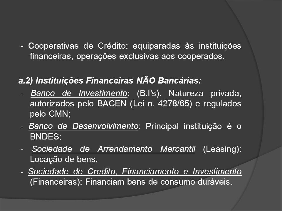 - Cooperativas de Crédito: equiparadas às instituições financeiras, operações exclusivas aos cooperados. a.2) Instituições Financeiras NÃO Bancárias: