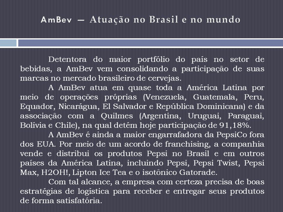 Detentora do maior portfólio do país no setor de bebidas, a AmBev vem consolidando a participação de suas marcas no mercado brasileiro de cervejas.