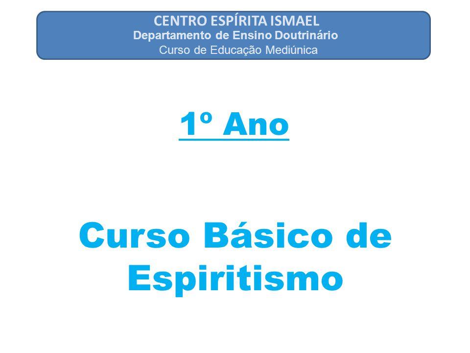 CENTRO ESPÍRITA ISMAEL 1º Ano Departamento de Ensino Doutrinário Curso de Educação Mediúnica Curso Básico de Espiritismo