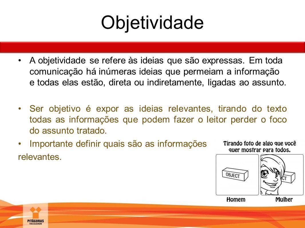 Objetividade A objetividade se refere às ideias que são expressas. Em toda comunicação há inúmeras ideias que permeiam a informação e todas elas estão