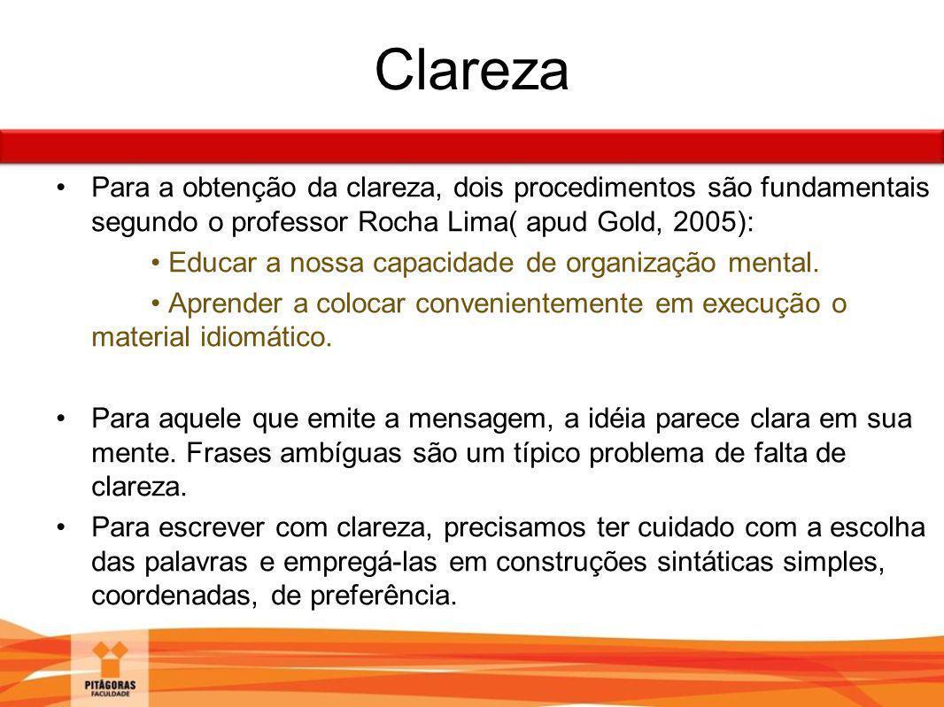 Clareza Para a obtenção da clareza, dois procedimentos são fundamentais segundo o professor Rocha Lima( apud Gold, 2005): Educar a nossa capacidade de
