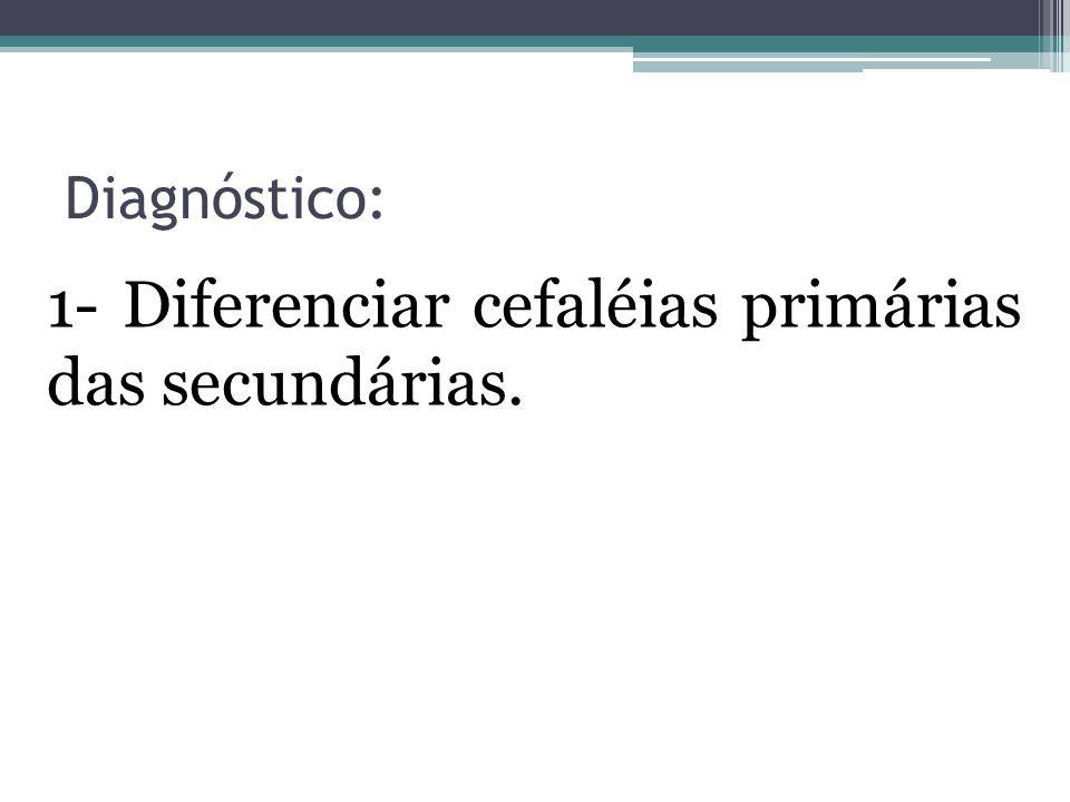 Diagnóstico: 1- Diferenciar cefaléias primárias das secundárias.