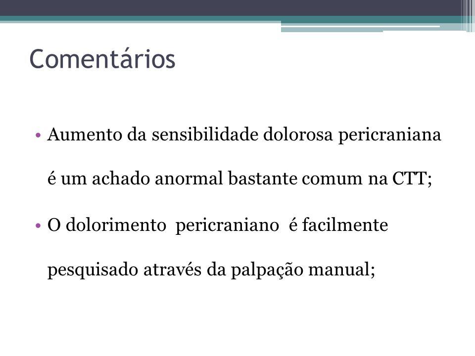 Comentários Aumento da sensibilidade dolorosa pericraniana é um achado anormal bastante comum na CTT; O dolorimento pericraniano é facilmente pesquisado através da palpação manual;