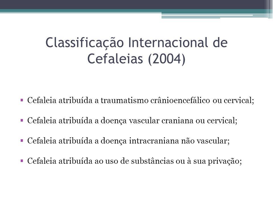 Classificação Internacional de Cefaleias (2004)  Cefaleia atribuída a traumatismo crânioencefálico ou cervical;  Cefaleia atribuída a doença vascular craniana ou cervical;  Cefaleia atribuída a doença intracraniana não vascular;  Cefaleia atribuída ao uso de substâncias ou à sua privação;