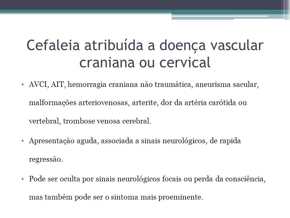 Cefaleia atribuída a doença vascular craniana ou cervical AVCI, AIT, hemorragia craniana não traumática, aneurisma sacular, malformações arteriovenosas, arterite, dor da artéria carótida ou vertebral, trombose venosa cerebral.