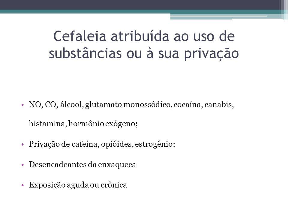 Cefaleia atribuída ao uso de substâncias ou à sua privação NO, CO, álcool, glutamato monossódico, cocaína, canabis, histamina, hormônio exógeno; Privação de cafeína, opióides, estrogênio; Desencadeantes da enxaqueca Exposição aguda ou crônica