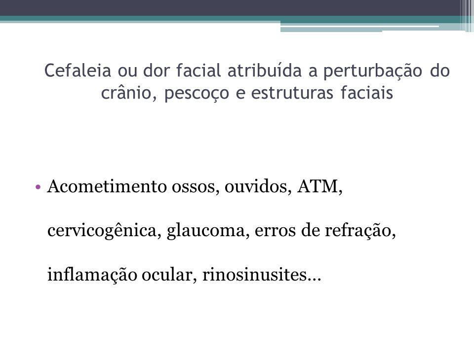 Cefaleia ou dor facial atribuída a perturbação do crânio, pescoço e estruturas faciais Acometimento ossos, ouvidos, ATM, cervicogênica, glaucoma, erros de refração, inflamação ocular, rinosinusites...