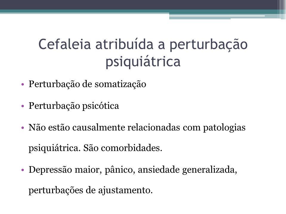 Cefaleia atribuída a perturbação psiquiátrica Perturbação de somatização Perturbação psicótica Não estão causalmente relacionadas com patologias psiquiátrica.
