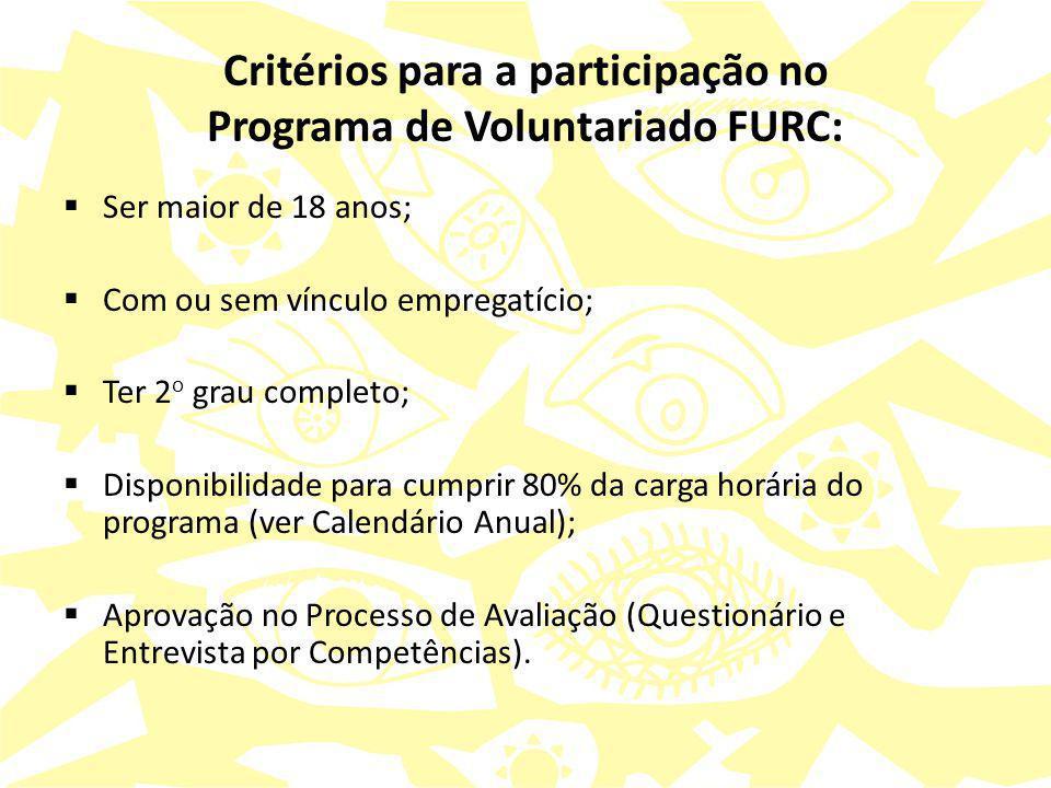 Critérios para a participação no Programa de Voluntariado FURC:  Ser maior de 18 anos;  Com ou sem vínculo empregatício;  Ter 2 o grau completo;  Disponibilidade para cumprir 80% da carga horária do programa (ver Calendário Anual);  Aprovação no Processo de Avaliação (Questionário e Entrevista por Competências).