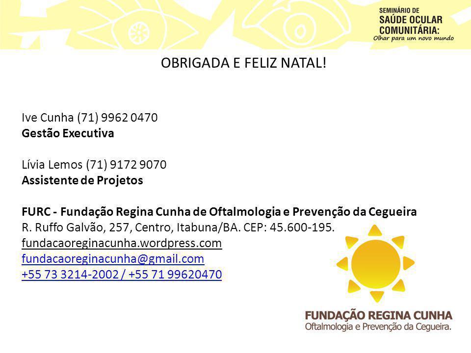 OBRIGADA E FELIZ NATAL! Ive Cunha (71) 9962 0470 Gestão Executiva Lívia Lemos (71) 9172 9070 Assistente de Projetos FURC - Fundação Regina Cunha de Of