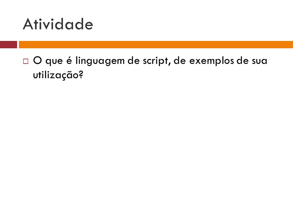 Atividade  O que é linguagem de script, de exemplos de sua utilização?