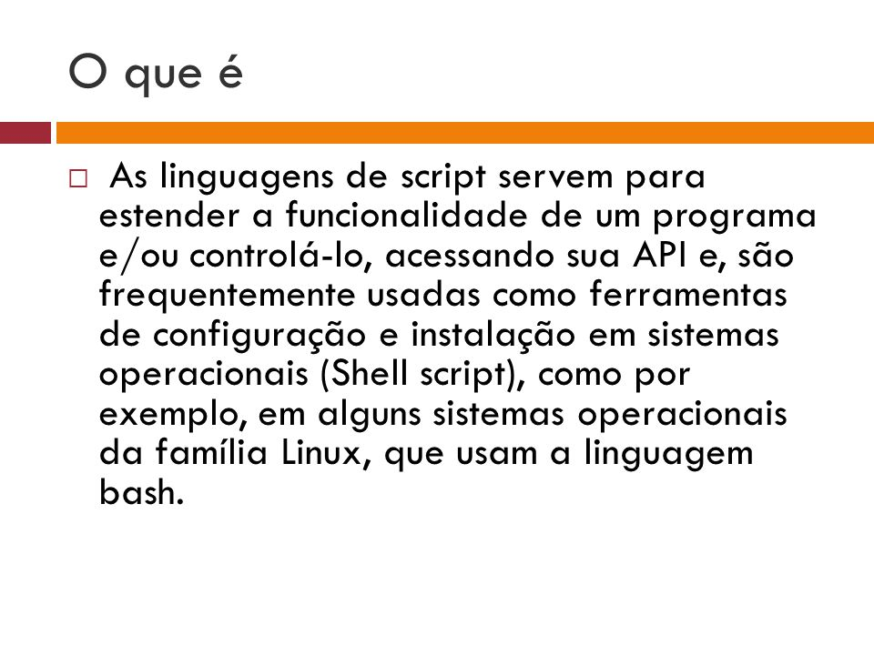 O que é  As linguagens de script servem para estender a funcionalidade de um programa e/ou controlá-lo, acessando sua API e, são frequentemente usadas como ferramentas de configuração e instalação em sistemas operacionais (Shell script), como por exemplo, em alguns sistemas operacionais da família Linux, que usam a linguagem bash.