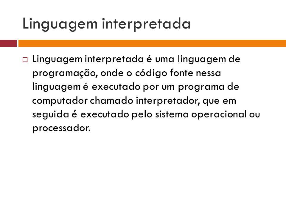 Linguagem interpretada  Linguagem interpretada é uma linguagem de programação, onde o código fonte nessa linguagem é executado por um programa de computador chamado interpretador, que em seguida é executado pelo sistema operacional ou processador.
