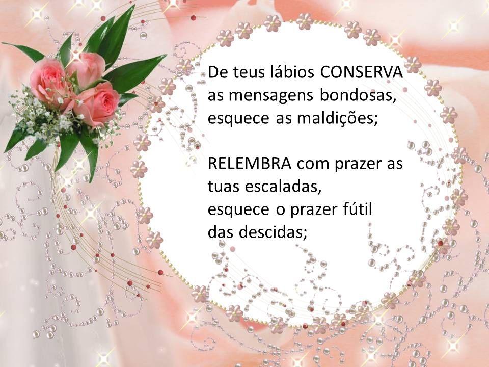 CONSERVA de teus pés os passos retos e puros, esquece os transviados; GUARDA de tuas mãos as flores que ofertaram, esquece os espinhos que ficaram;