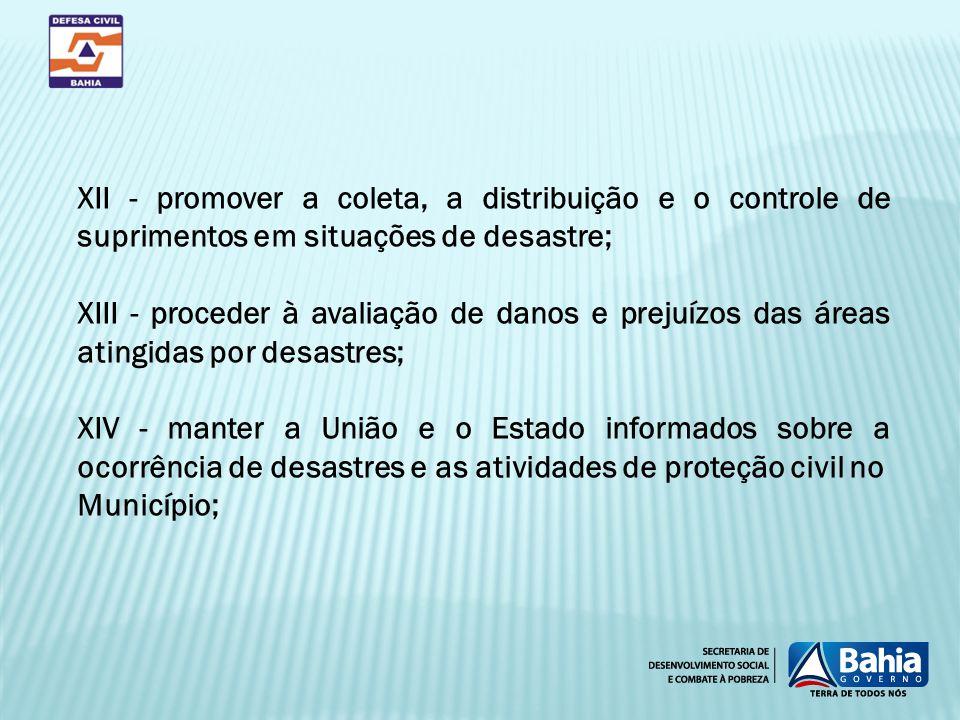 XII - promover a coleta, a distribuição e o controle de suprimentos em situações de desastre; XIII - proceder à avaliação de danos e prejuízos das áre