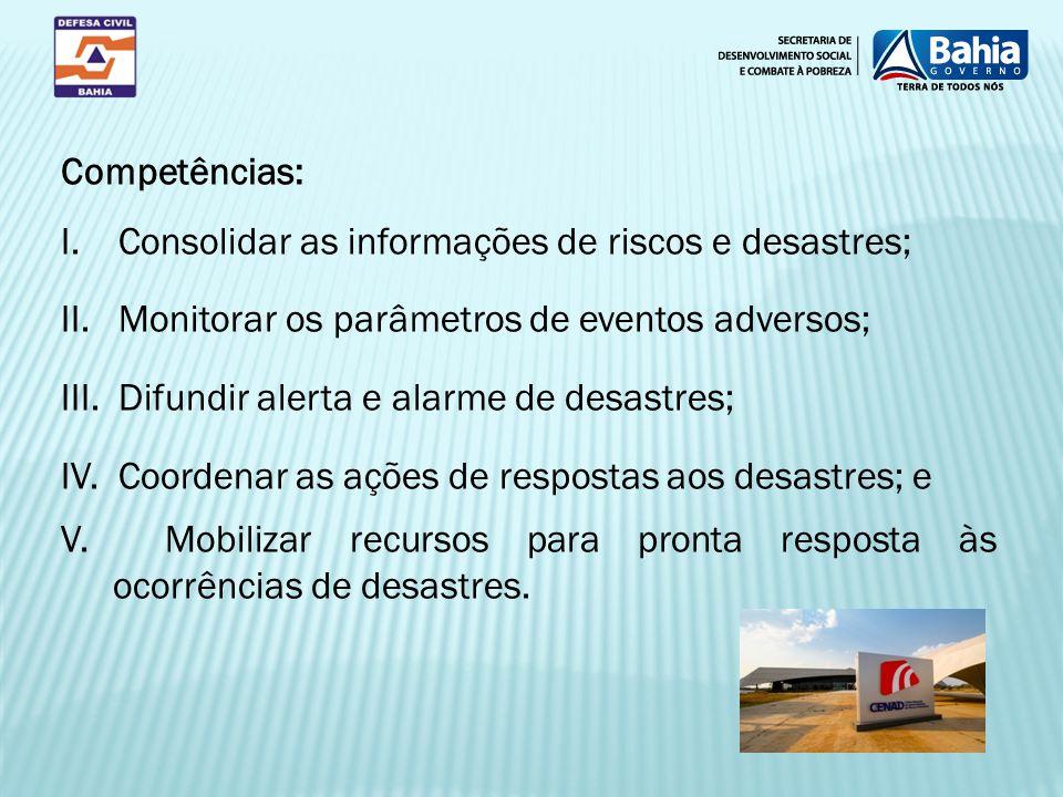 Competências: I. Consolidar as informações de riscos e desastres; II. Monitorar os parâmetros de eventos adversos; III. Difundir alerta e alarme de de