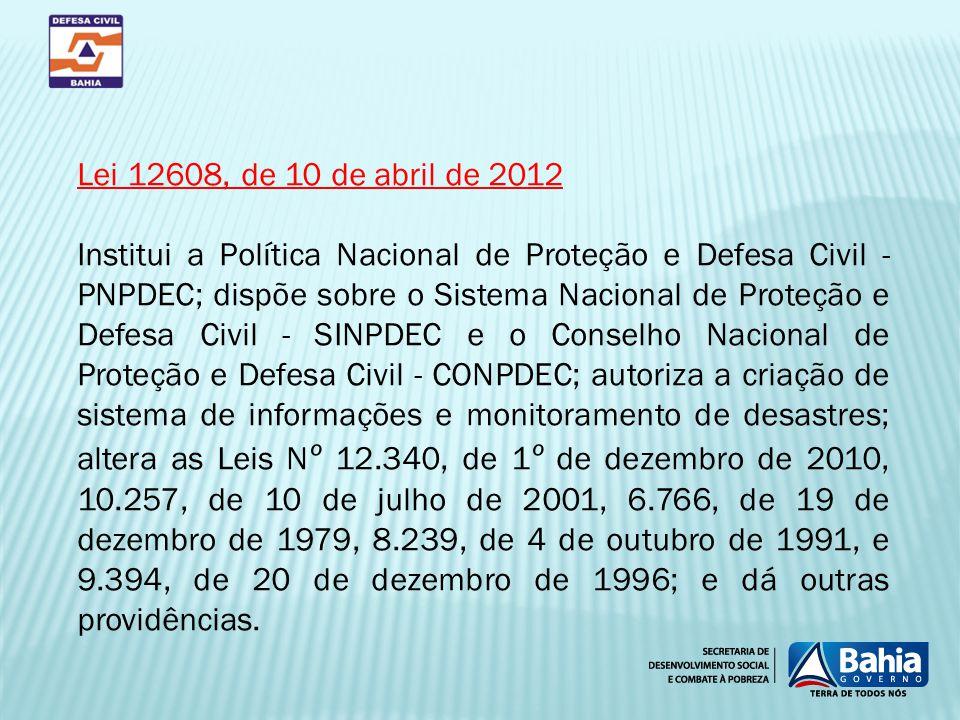 Lei 12608, de 10 de abril de 2012 Institui a Política Nacional de Proteção e Defesa Civil - PNPDEC; dispõe sobre o Sistema Nacional de Proteção e Defe