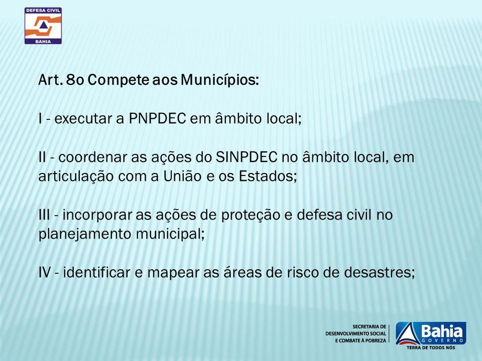 Art. 8o Compete aos Municípios: I - executar a PNPDEC em âmbito local; II - coordenar as ações do SINPDEC no âmbito local, em articulação com a União