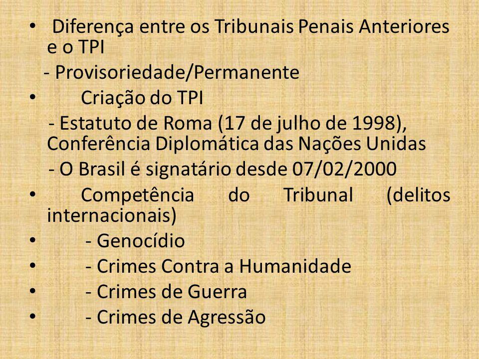 Diferença entre os Tribunais Penais Anteriores e o TPI - Provisoriedade/Permanente Criação do TPI - Estatuto de Roma (17 de julho de 1998), Conferência Diplomática das Nações Unidas - O Brasil é signatário desde 07/02/2000 Competência do Tribunal (delitos internacionais) - Genocídio - Crimes Contra a Humanidade - Crimes de Guerra - Crimes de Agressão