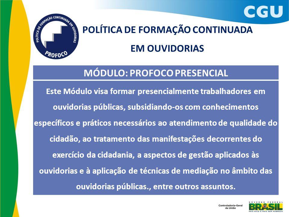 MÓDULO: PROFOCO PRESENCIAL Este Módulo visa formar presencialmente trabalhadores em ouvidorias públicas, subsidiando-os com conhecimentos específicos
