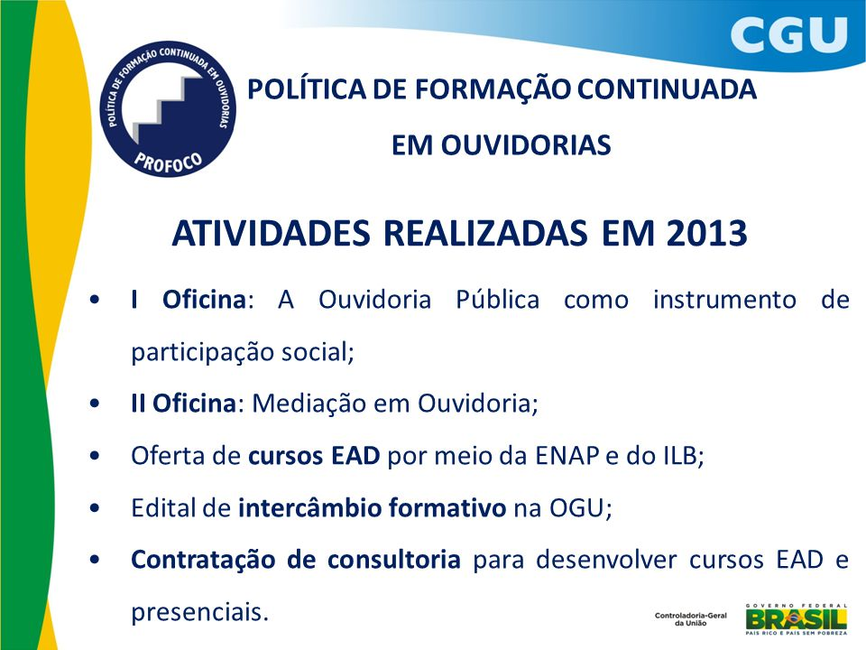 POLÍTICA DE FORMAÇÃO CONTINUADA EM OUVIDORIAS ATIVIDADES REALIZADAS EM 2013 I Oficina: A Ouvidoria Pública como instrumento de participação social; II