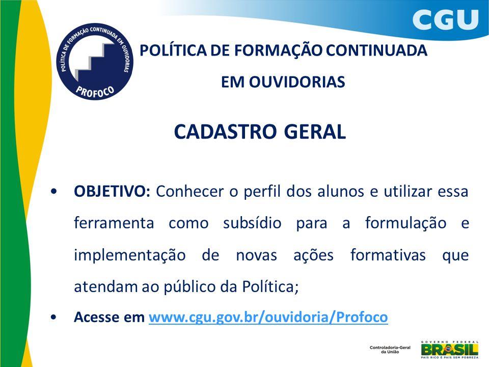 POLÍTICA DE FORMAÇÃO CONTINUADA EM OUVIDORIAS CADASTRO GERAL OBJETIVO: Conhecer o perfil dos alunos e utilizar essa ferramenta como subsídio para a fo