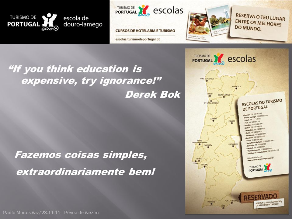 """If you think education is expensive, try ignorance!"" Derek Bok Fazemos coisas simples, extraordinariamente bem! Paulo Morais Vaz/23.11.11 Póvoa de Va"
