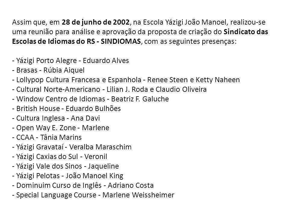 Após 3 meses, em 27/09/2002, no Instituto Cultural Brasileiro Norte-Americano realizou-se a Assembléia Geral de Fundação, Aprovação do Estatuto e Eleição da Diretoria e do Conselho Fiscal do SINDIOMAS, conforme convocação no Edital publicado no JC e no DOE do dia 16/09/2002.