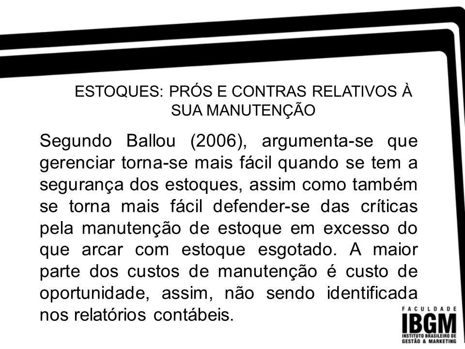 ESTOQUES: PRÓS E CONTRAS RELATIVOS À SUA MANUTENÇÃO Segundo Ballou (2006), argumenta-se que gerenciar torna-se mais fácil quando se tem a segurança do