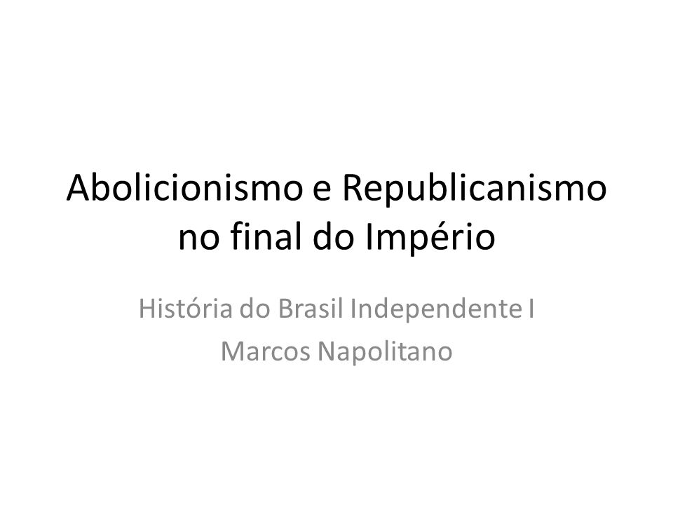 Abolicionismo e Republicanismo no final do Império História do Brasil Independente I Marcos Napolitano