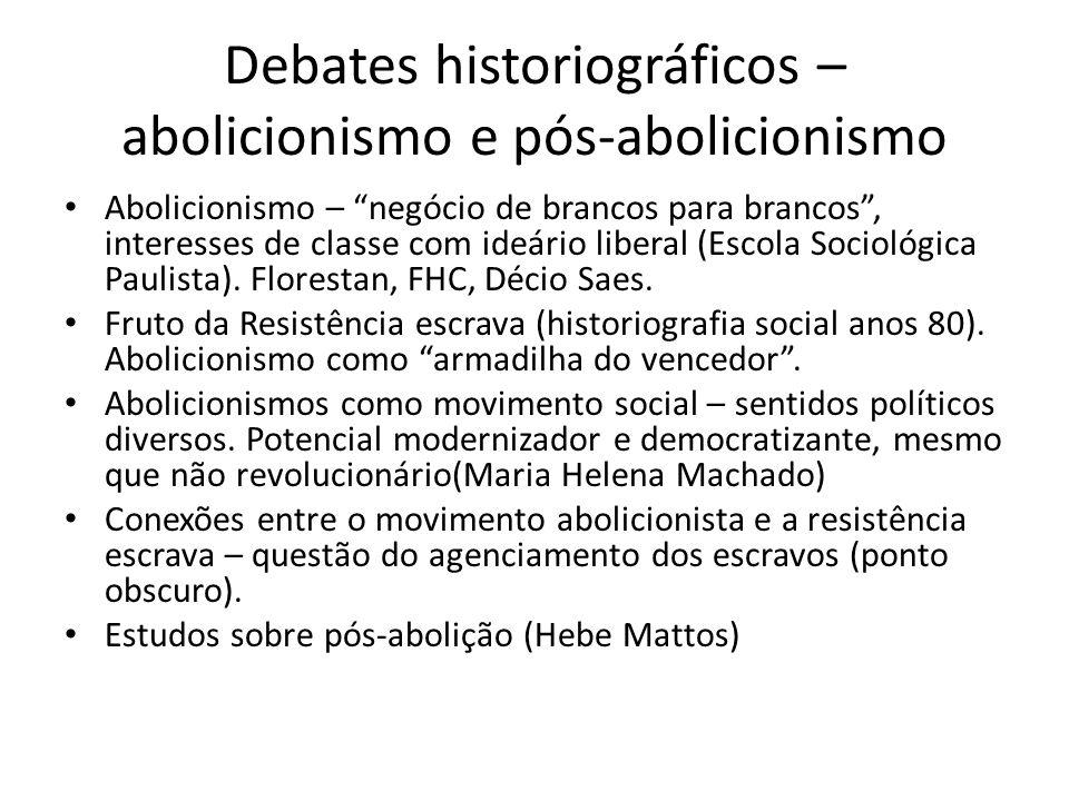 """Debates historiográficos – abolicionismo e pós-abolicionismo Abolicionismo – """"negócio de brancos para brancos"""", interesses de classe com ideário liber"""