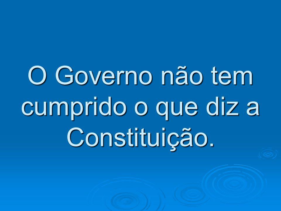 O Governo não tem cumprido o que diz a Constituição.