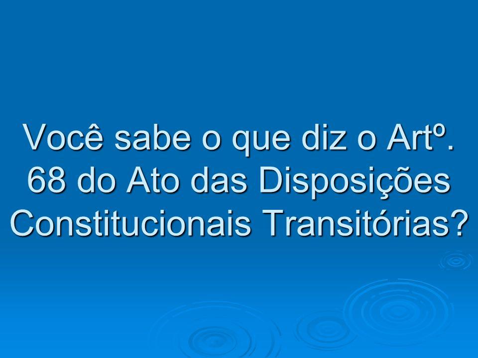 Você sabe o que diz o Artº. 68 do Ato das Disposições Constitucionais Transitórias